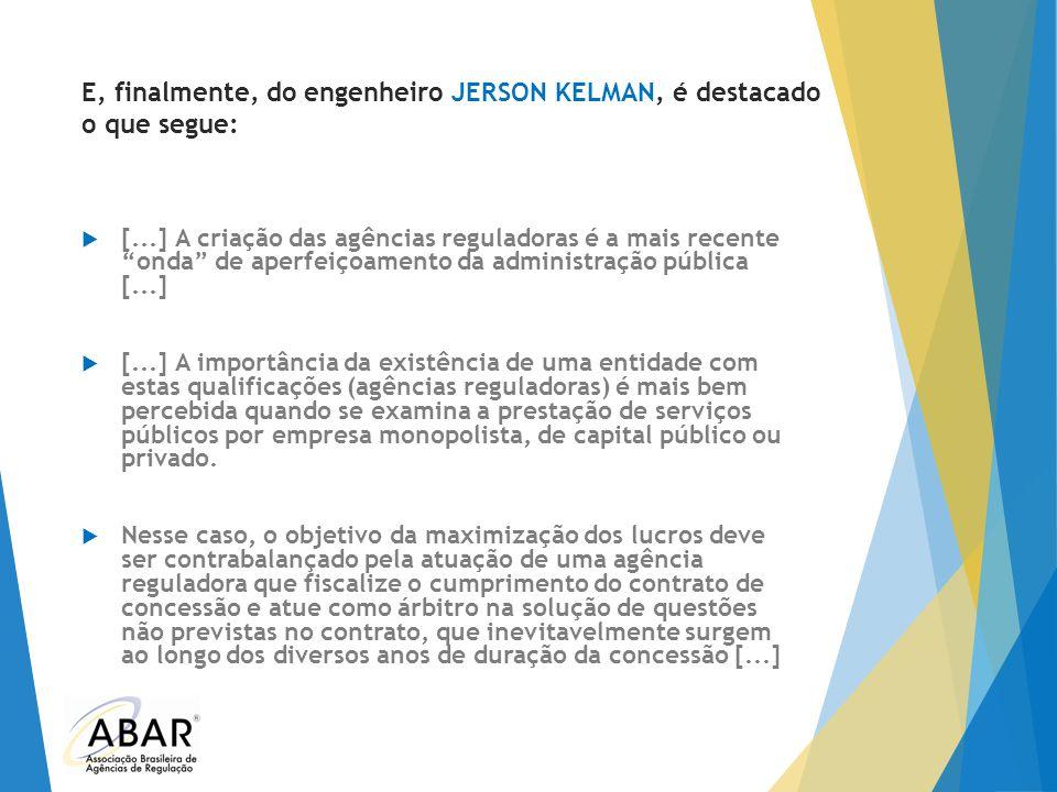 """E, finalmente, do engenheiro JERSON KELMAN, é destacado o que segue:  [...] A criação das agências reguladoras é a mais recente """"onda"""" de aperfeiçoam"""