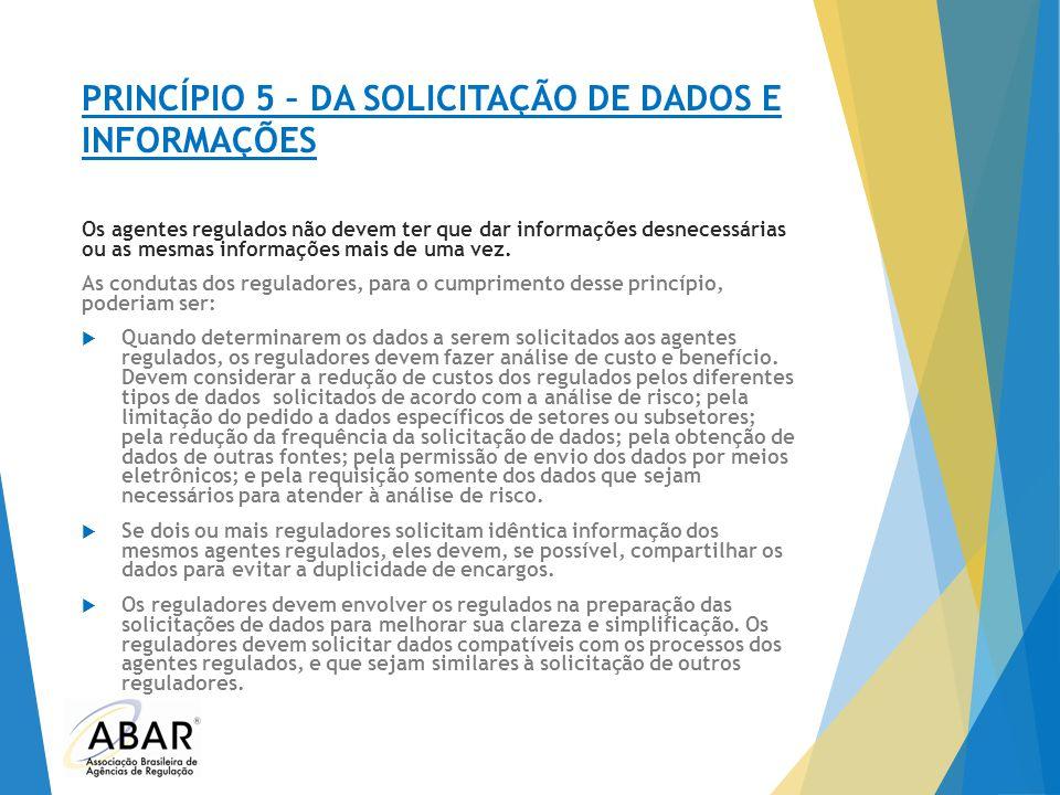 PRINCÍPIO 5 – DA SOLICITAÇÃO DE DADOS E INFORMAÇÕES Os agentes regulados não devem ter que dar informações desnecessárias ou as mesmas informações mai
