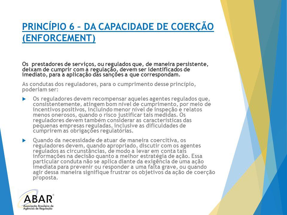 PRINCÍPIO 6 – DA CAPACIDADE DE COERÇÃO (ENFORCEMENT) Os prestadores de serviços, ou regulados que, de maneira persistente, deixam de cumprir com a reg