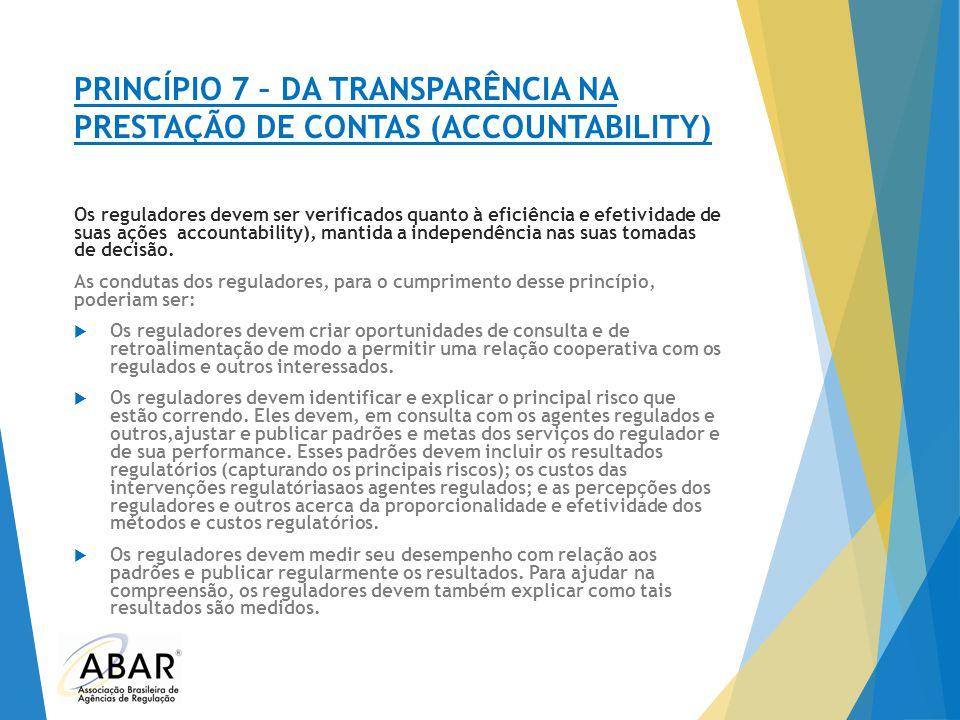 PRINCÍPIO 7 – DA TRANSPARÊNCIA NA PRESTAÇÃO DE CONTAS (ACCOUNTABILITY) Os reguladores devem ser verificados quanto à eficiência e efetividade de suas