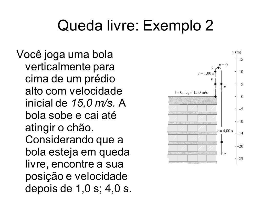 Queda livre: Exemplo 2 Você joga uma bola verticalmente para cima de um prédio alto com velocidade inicial de 15,0 m/s. A bola sobe e cai até atingir