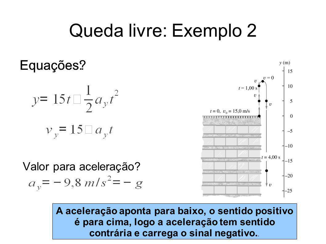 Queda livre: Exemplo 2 Equações? Valor para aceleração? Equações: A aceleração aponta para baixo, o sentido positivo é para cima, logo a aceleração te
