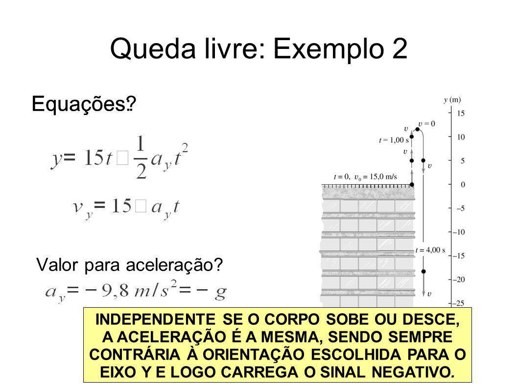 Queda livre: Exemplo 2 Equações? Valor para aceleração? Equações: INDEPENDENTE SE O CORPO SOBE OU DESCE, A ACELERAÇÃO É A MESMA, SENDO SEMPRE CONTRÁRI