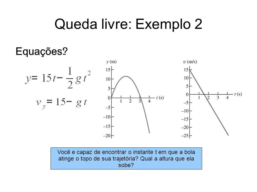 Queda livre: Exemplo 2 Equações? Equações: Você e capaz de encontrar o instante t em que a bola atinge o topo de sua trajetória? Qual a altura que ela