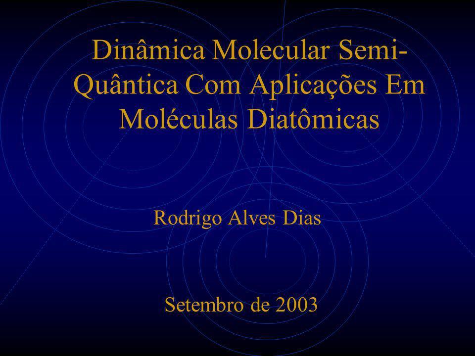 Dinâmica Molecular Semi- Quântica Com Aplicações Em Moléculas Diatômicas Rodrigo Alves Dias Setembro de 2003