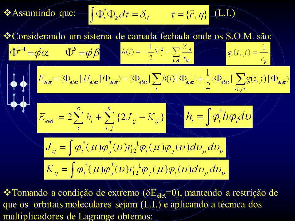  Assumindo que: (L.I.)  Tomando a condição de extremo (  E elet =0), mantendo a restrição de que os orbitais moleculares sejam (L.I.) e aplicando a técnica dos multiplicadores de Lagrange obtemos:  Considerando um sistema de camada fechada onde os S.O.M.