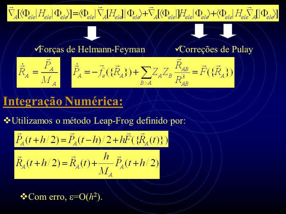  Utilizamos o método Leap-Frog definido por: Integração Numérica:  Com erro,  =O(h 2 ). Forças de Helmann-Feyman Correções de Pulay