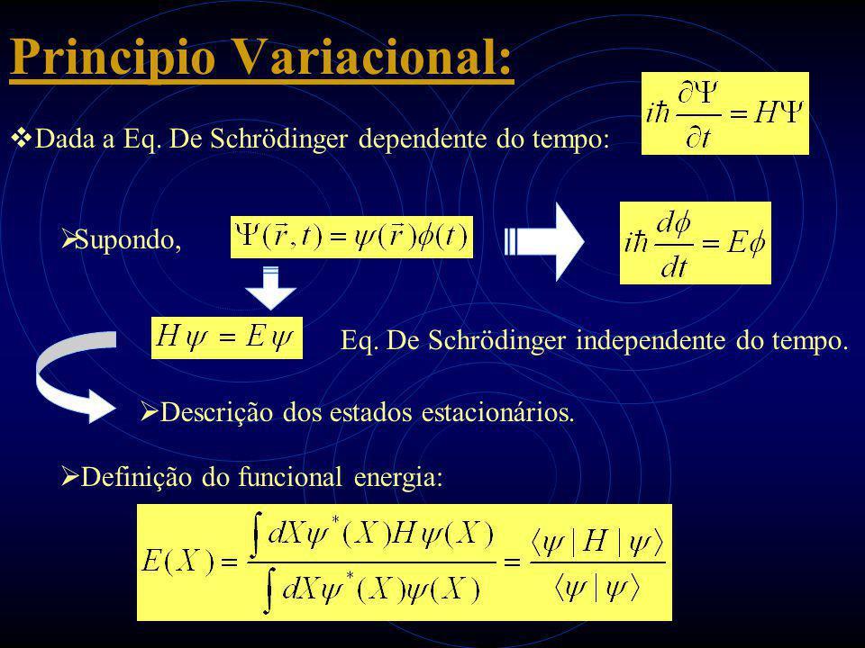 Principio Variacional:  Dada a Eq. De Schrödinger dependente do tempo:  Supondo, Eq. De Schrödinger independente do tempo.  Descrição dos estados e