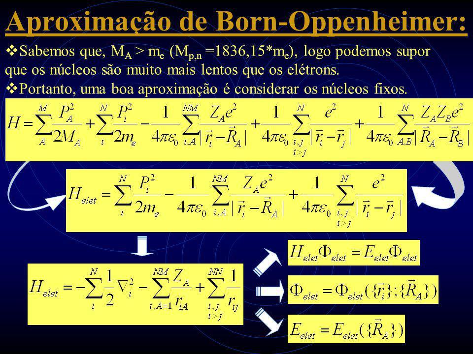 Aproximação de Born-Oppenheimer:  Sabemos que, M A > m e (M p,n =1836,15*m e ), logo podemos supor que os núcleos são muito mais lentos que os elétro
