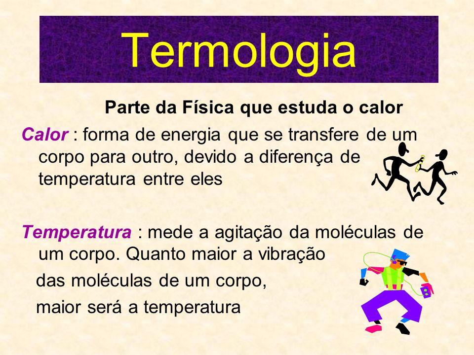 Termologia Parte da Física que estuda o calor Calor : forma de energia que se transfere de um corpo para outro, devido a diferença de temperatura entre eles Temperatura : mede a agitação da moléculas de um corpo.