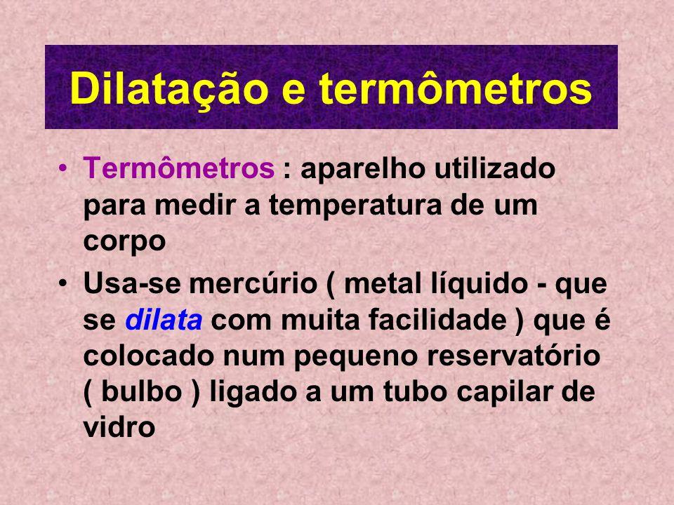 Dilatação e termômetros Termômetros : aparelho utilizado para medir a temperatura de um corpo Usa-se mercúrio ( metal líquido - que se dilata com muita facilidade ) que é colocado num pequeno reservatório ( bulbo ) ligado a um tubo capilar de vidro