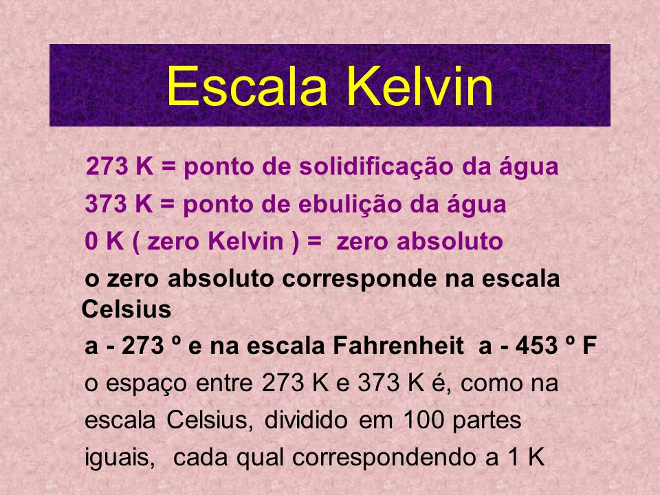 Escala Kelvin 273 K = ponto de solidificação da água 373 K = ponto de ebulição da água 0 K ( zero Kelvin ) = zero absoluto o zero absoluto corresponde na escala Celsius a - 273 º e na escala Fahrenheit a - 453 º F o espaço entre 273 K e 373 K é, como na escala Celsius, dividido em 100 partes iguais, cada qual correspondendo a 1 K