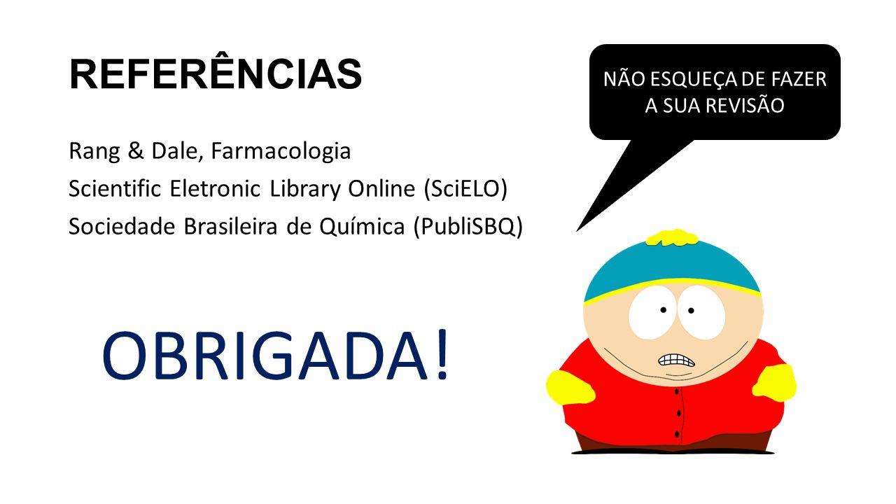 REFERÊNCIAS Rang & Dale, Farmacologia Scientific Eletronic Library Online (SciELO) Sociedade Brasileira de Química (PubliSBQ) NÃO ESQUEÇA DE FAZER A S