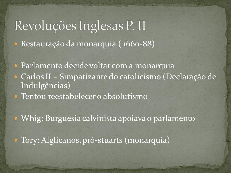 Restauração da monarquia ( 1660-88) Parlamento decide voltar com a monarquia Carlos II – Simpatizante do catolicismo (Declaração de Indulgências) Tentou reestabelecer o absolutismo Whig: Burguesia calvinista apoiava o parlamento Tory: Alglicanos, pró-stuarts (monarquia)