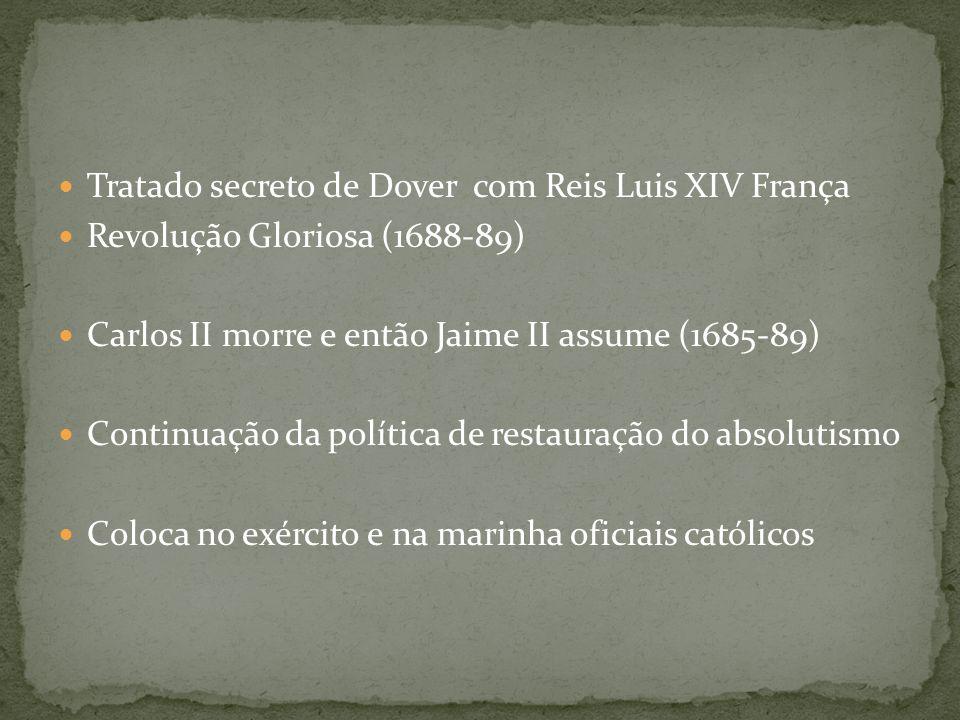 Tratado secreto de Dover com Reis Luis XIV França Revolução Gloriosa (1688-89) Carlos II morre e então Jaime II assume (1685-89) Continuação da política de restauração do absolutismo Coloca no exército e na marinha oficiais católicos