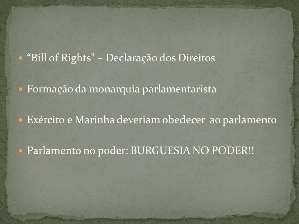 Bill of Rights – Declaração dos Direitos Formação da monarquia parlamentarista Exército e Marinha deveriam obedecer ao parlamento Parlamento no poder: BURGUESIA NO PODER!!