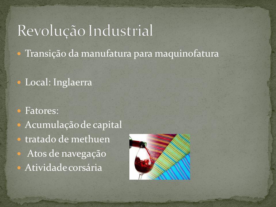 Transição da manufatura para maquinofatura Local: Inglaerra Fatores: Acumulação de capital tratado de methuen Atos de navegação Atividade corsária