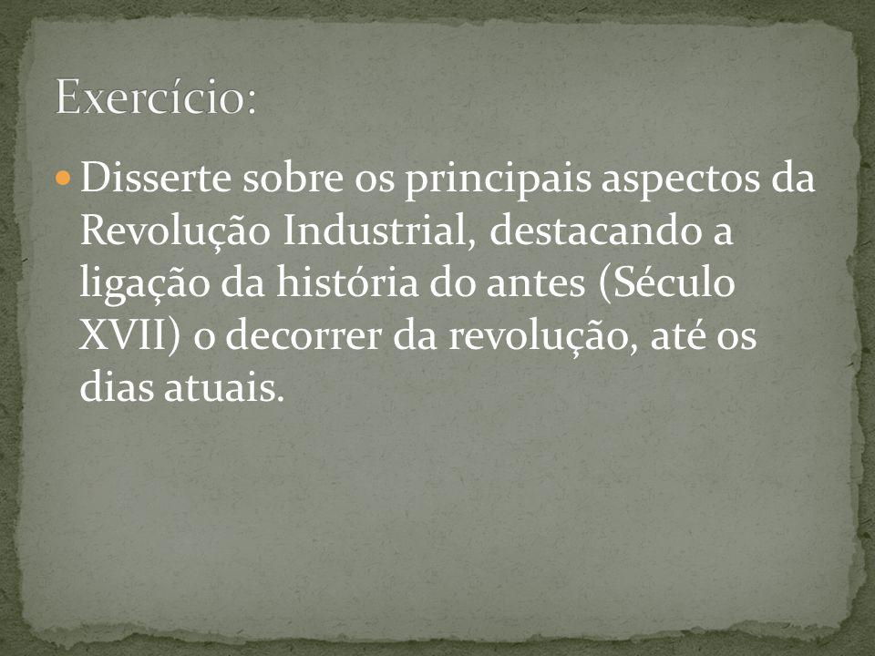 Disserte sobre os principais aspectos da Revolução Industrial, destacando a ligação da história do antes (Século XVII) o decorrer da revolução, até os dias atuais.