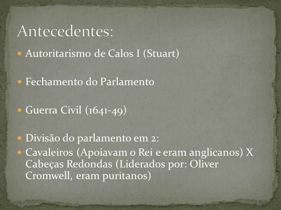 Autoritarismo de Calos I (Stuart) Fechamento do Parlamento Guerra Civil (1641-49) Divisão do parlamento em 2: Cavaleiros (Apoiavam o Rei e eram anglicanos) X Cabeças Redondas (Liderados por: Oliver Cromwell, eram puritanos)