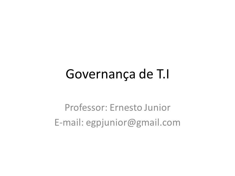 Governança de T.I Professor: Ernesto Junior E-mail: egpjunior@gmail.com
