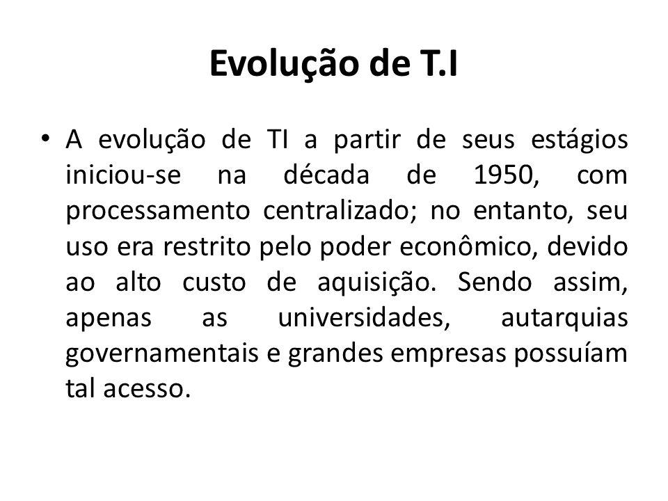 Evolução de T.I A evolução de TI a partir de seus estágios iniciou-se na década de 1950, com processamento centralizado; no entanto, seu uso era restr