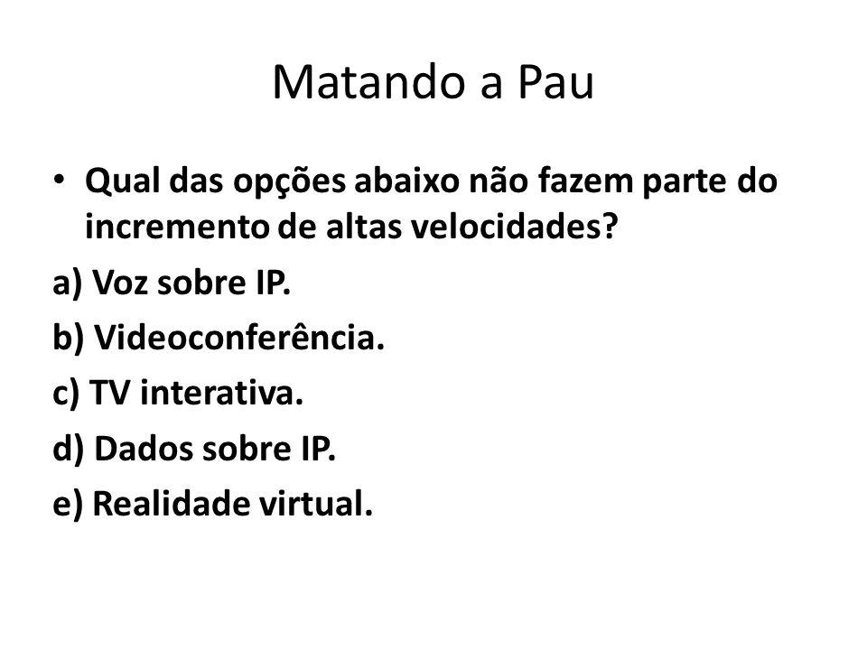 Matando a Pau Qual das opções abaixo não fazem parte do incremento de altas velocidades? a) Voz sobre IP. b) Videoconferência. c) TV interativa. d) Da