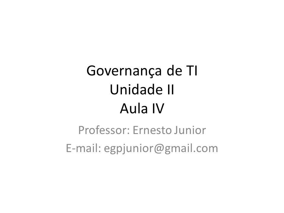 Governança de TI Unidade II Aula IV Professor: Ernesto Junior E-mail: egpjunior@gmail.com