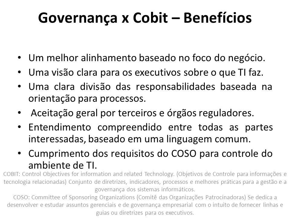 Governança x Cobit – Benefícios Um melhor alinhamento baseado no foco do negócio. Uma visão clara para os executivos sobre o que TI faz. Uma clara div