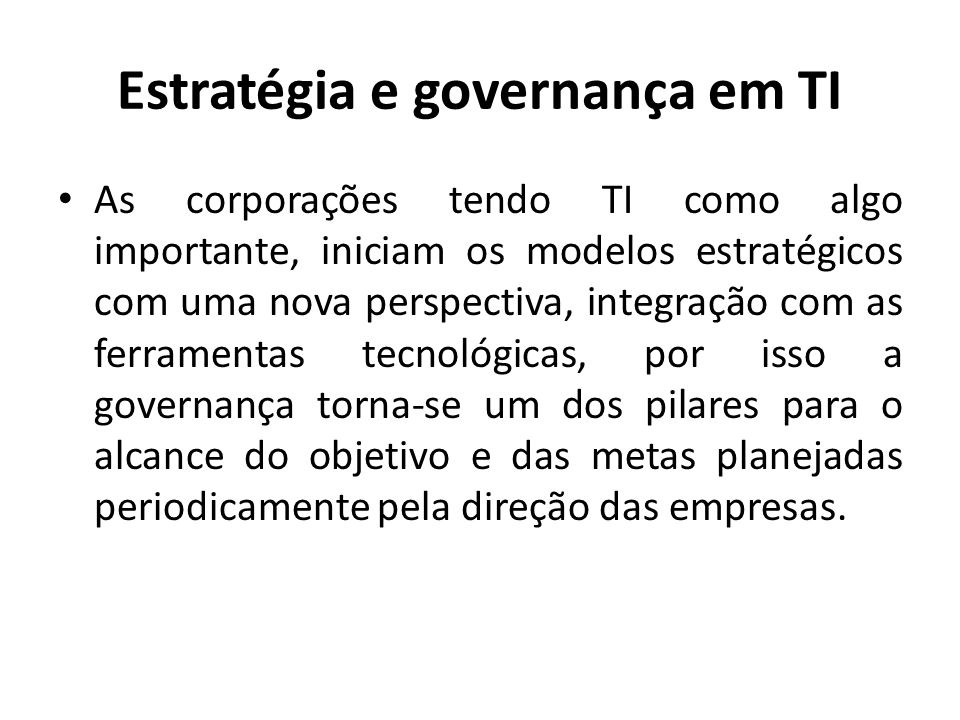 Estratégia e governança em TI As corporações tendo TI como algo importante, iniciam os modelos estratégicos com uma nova perspectiva, integração com a