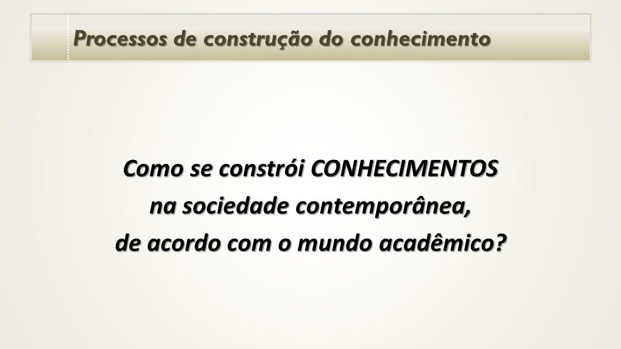 Processos de construção do conhecimento Como se constrói CONHECIMENTOS na sociedade contemporânea, de acordo com o mundo acadêmico?