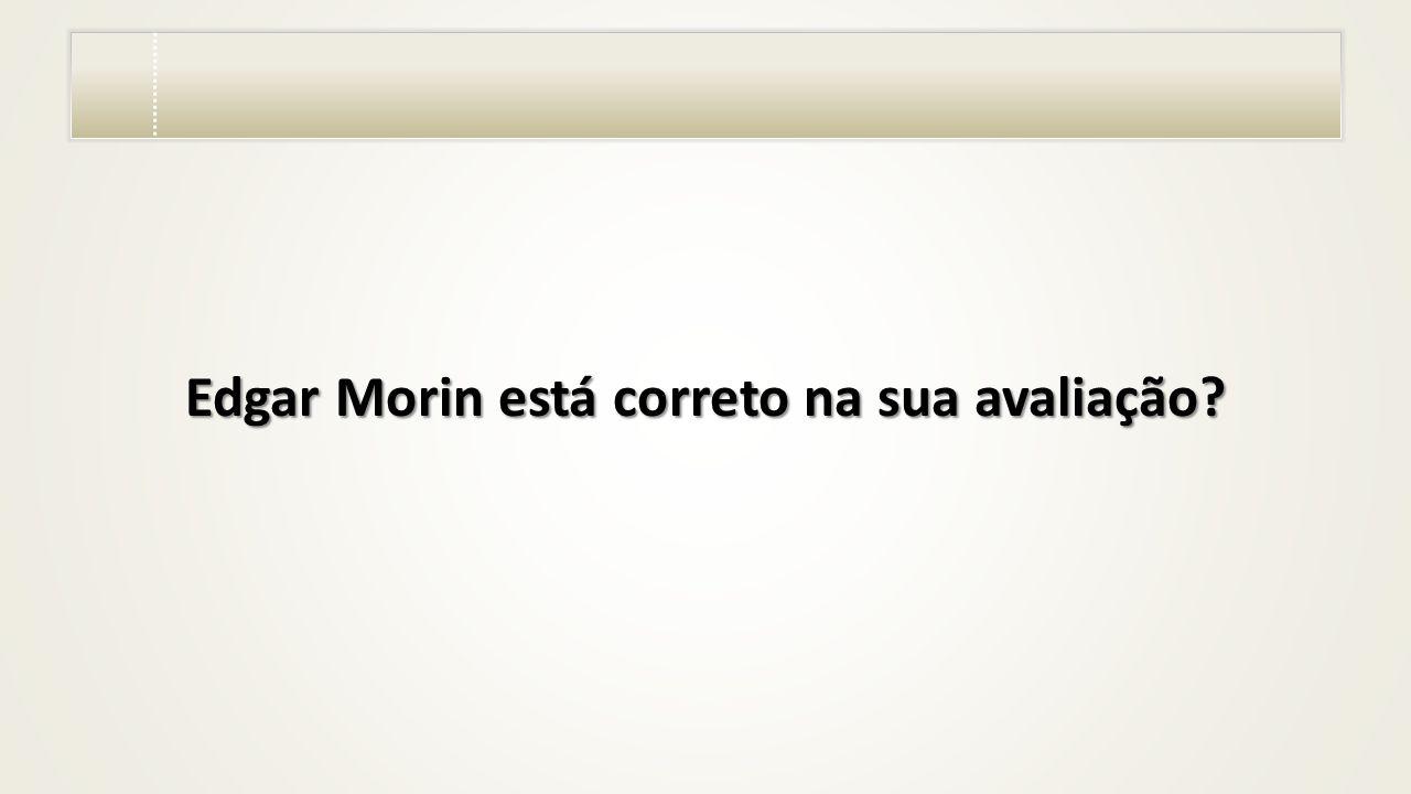 Edgar Morin está correto na sua avaliação?