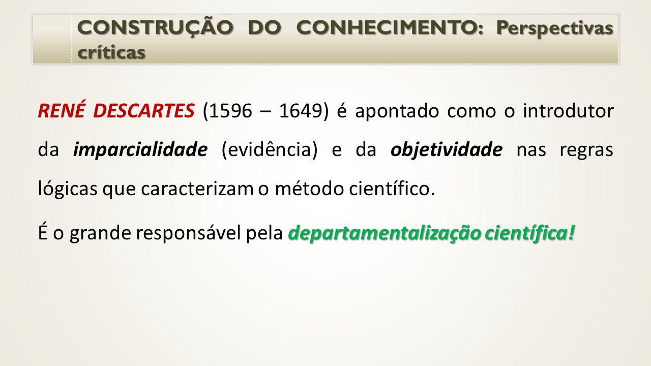 CONSTRUÇÃO DO CONHECIMENTO: Perspectivas críticas CONSTRUÇÃO DO CONHECIMENTO: Perspectivas críticas RENÉ DESCARTES (1596 – 1649) é apontado como o introdutor da imparcialidade (evidência) e da objetividade nas regras lógicas que caracterizam o método científico.