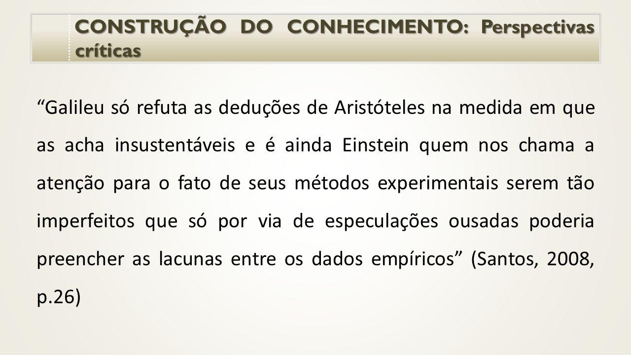 CONSTRUÇÃO DO CONHECIMENTO: Perspectivas críticas CONSTRUÇÃO DO CONHECIMENTO: Perspectivas críticas Galileu só refuta as deduções de Aristóteles na medida em que as acha insustentáveis e é ainda Einstein quem nos chama a atenção para o fato de seus métodos experimentais serem tão imperfeitos que só por via de especulações ousadas poderia preencher as lacunas entre os dados empíricos (Santos, 2008, p.26)