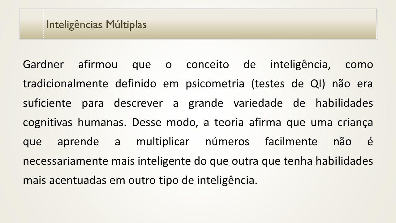 Inteligências Múltiplas Gardner afirmou que o conceito de inteligência, como tradicionalmente definido em psicometria (testes de QI) não era suficiente para descrever a grande variedade de habilidades cognitivas humanas.