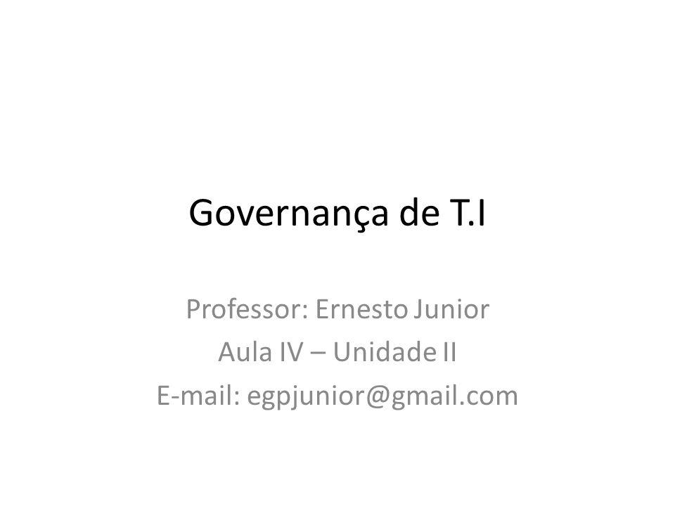 Governança de T.I Professor: Ernesto Junior Aula IV – Unidade II E-mail: egpjunior@gmail.com