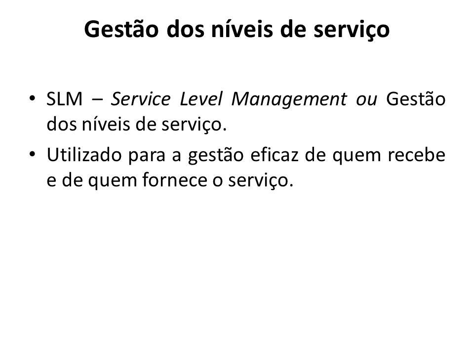 Gestão dos níveis de serviço SLM – Service Level Management ou Gestão dos níveis de serviço. Utilizado para a gestão eficaz de quem recebe e de quem f