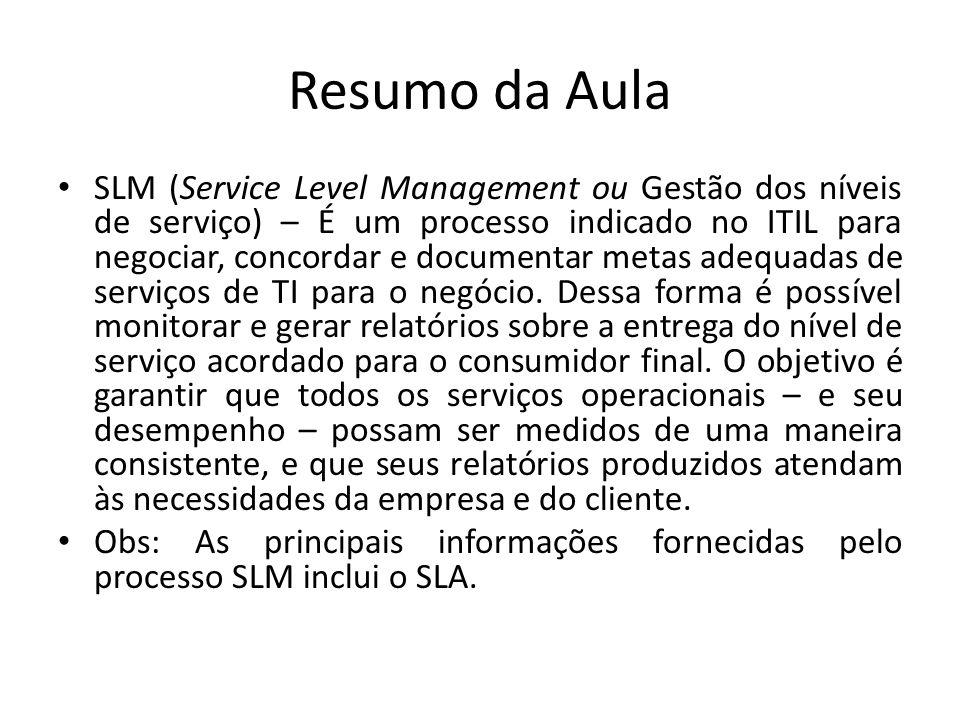 Resumo da Aula SLM (Service Level Management ou Gestão dos níveis de serviço) – É um processo indicado no ITIL para negociar, concordar e documentar m