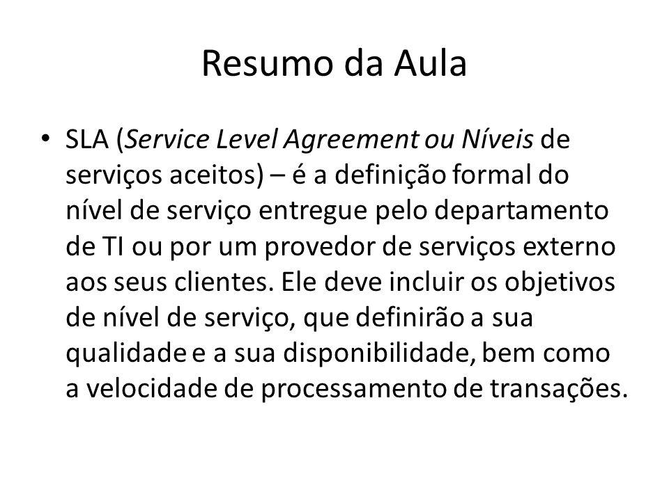 Resumo da Aula SLA (Service Level Agreement ou Níveis de serviços aceitos) – é a definição formal do nível de serviço entregue pelo departamento de TI