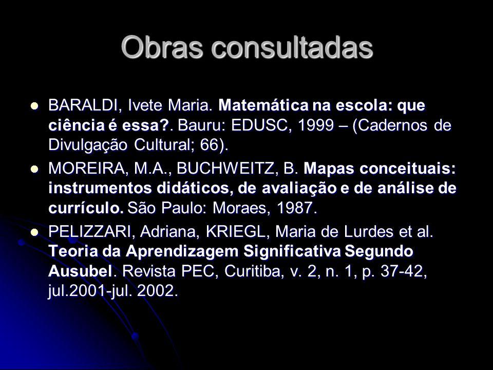Obras consultadas BARALDI, Ivete Maria.Matemática na escola: que ciência é essa?.