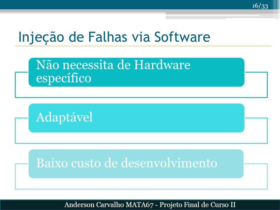 16/33 Injeção de Falhas via Software Não necessita de Hardware específico AdaptávelBaixo custo de desenvolvimento Anderson Carvalho MATA67 - Projeto F