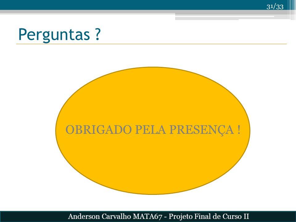 31/33 Perguntas ? OBRIGADO PELA PRESENÇA ! Anderson Carvalho MATA67 - Projeto Final de Curso II