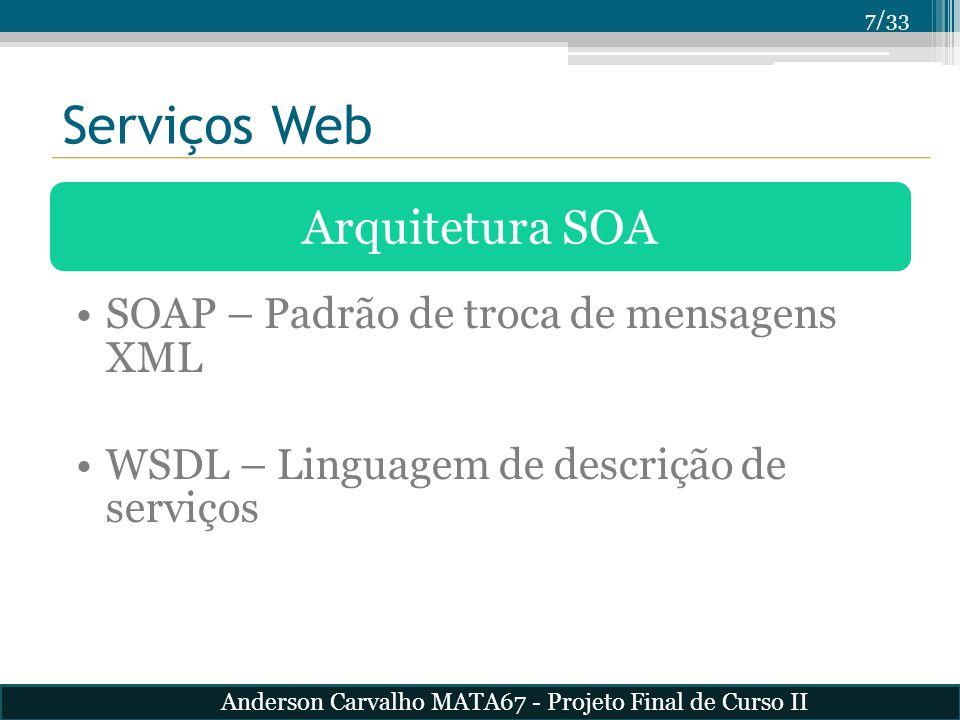 7/33 Serviços Web Arquitetura SOA SOAP – Padrão de troca de mensagens XML WSDL – Linguagem de descrição de serviços Anderson Carvalho MATA67 - Projeto
