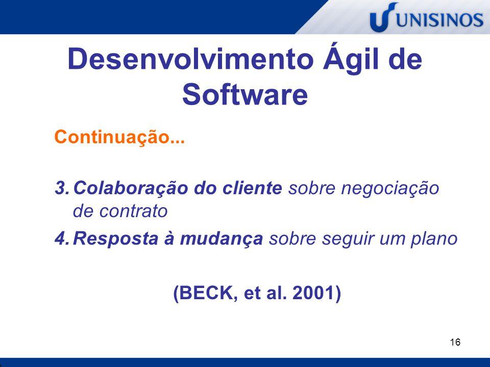 16 Desenvolvimento Ágil de Software Continuação... 3.Colaboração do cliente sobre negociação de contrato 4.Resposta à mudança sobre seguir um plano (B