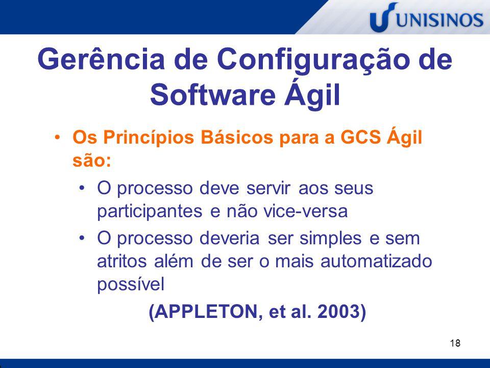 18 Gerência de Configuração de Software Ágil Os Princípios Básicos para a GCS Ágil são: O processo deve servir aos seus participantes e não vice-versa