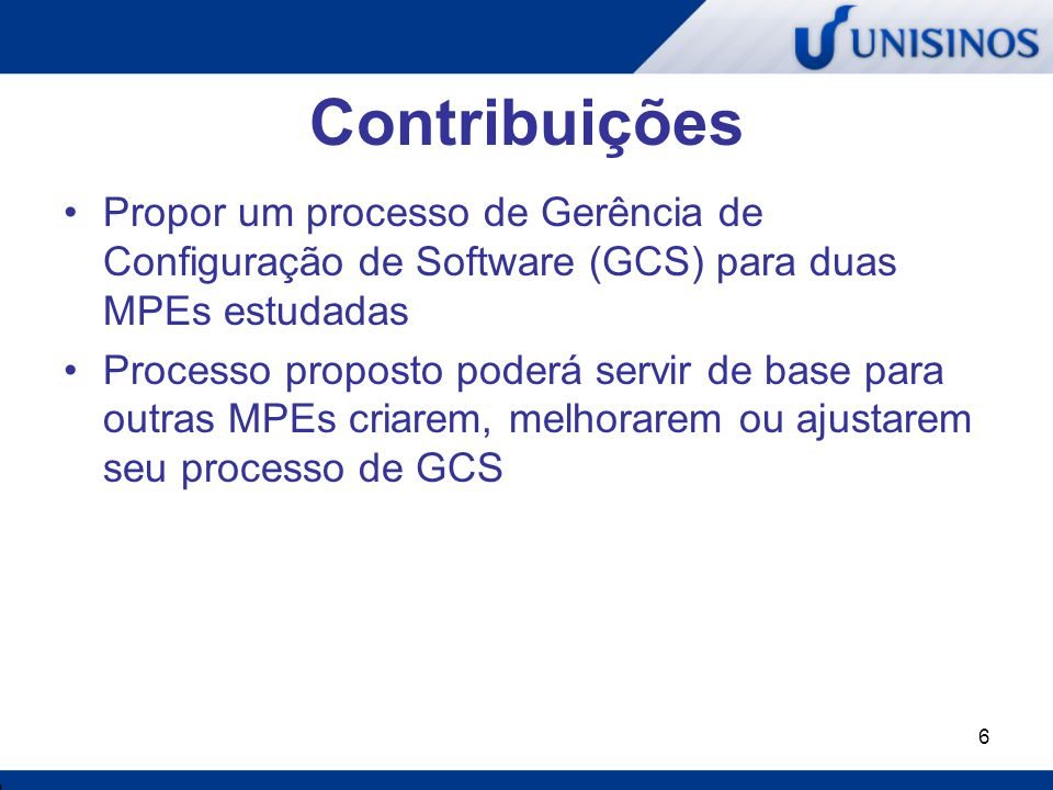 6 Contribuições Propor um processo de Gerência de Configuração de Software (GCS) para duas MPEs estudadas Processo proposto poderá servir de base para