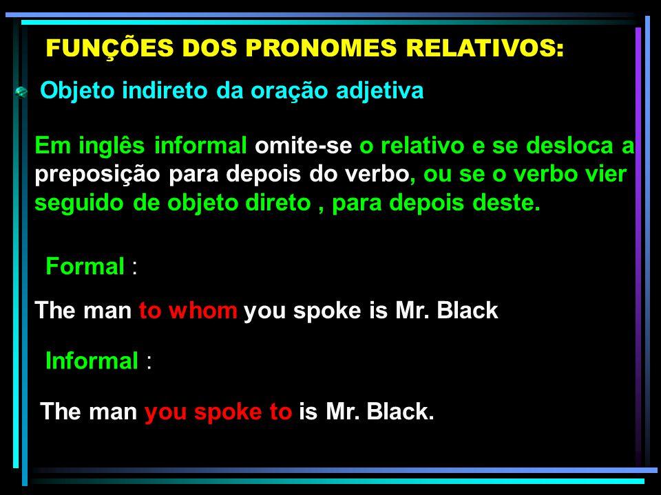 Objeto indireto da oração adjetiva FUNÇÕES DOS PRONOMES RELATIVOS: The man to whom you spoke is Mr. Black Em inglês formal usam-se Whom e Which como o