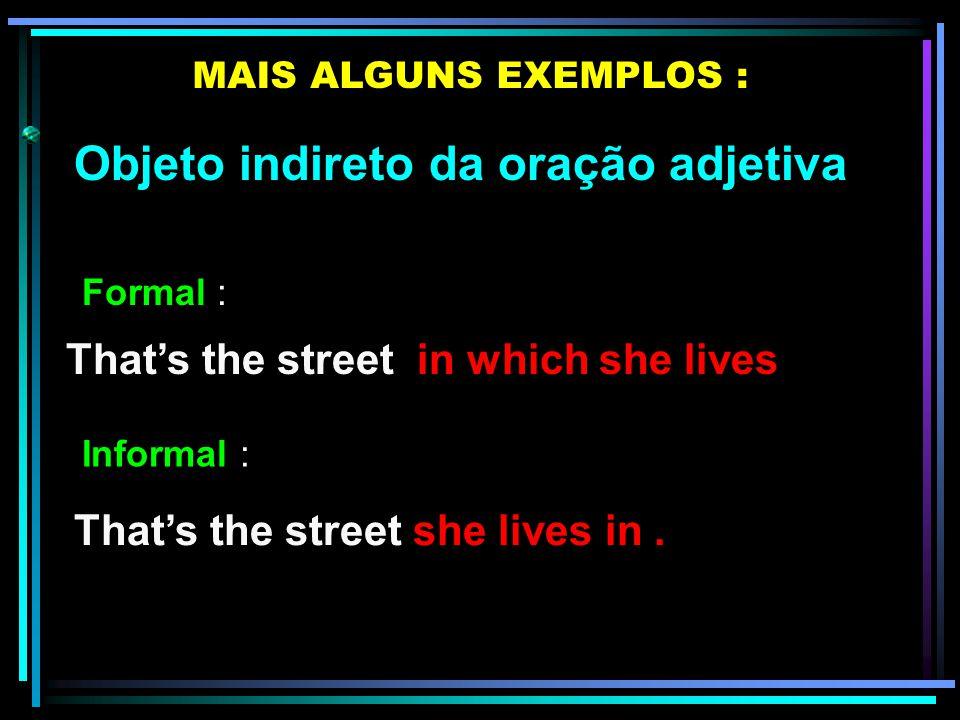 Objeto indireto da oração adjetiva MAIS ALGUNS EXEMPLOS : That's the boy to whom I gave the book That's the boy I gave the book to. Formal : Informal