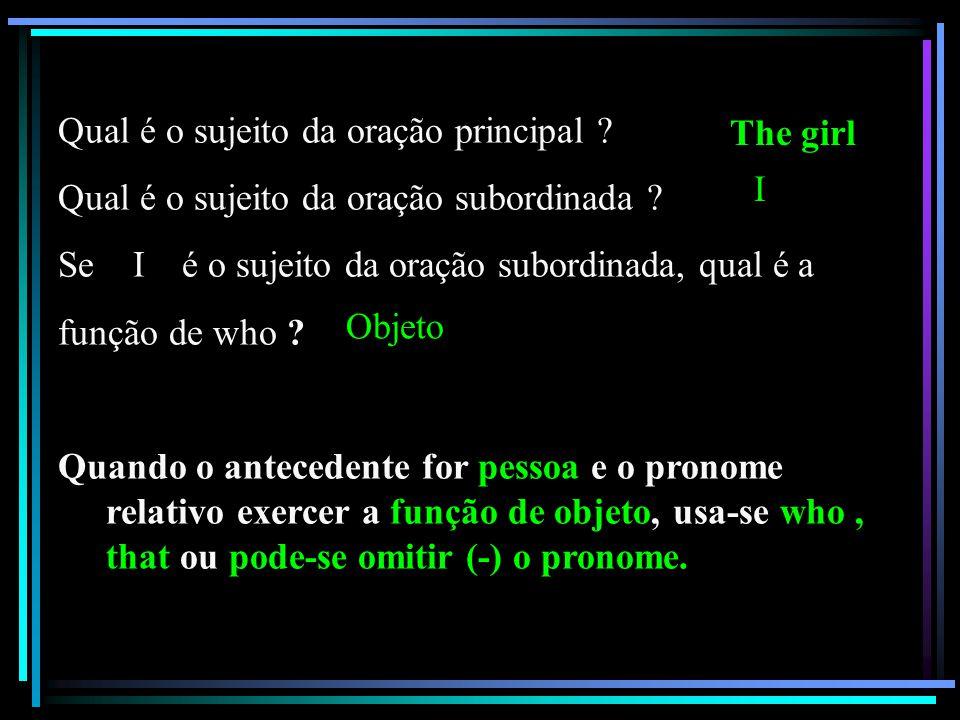 b)The girl who I saw in the circus was a dancer. 1. Qual é a oração principal? 2. Qual é a oração subordinada? The girl was a dancer. Who I saw in the