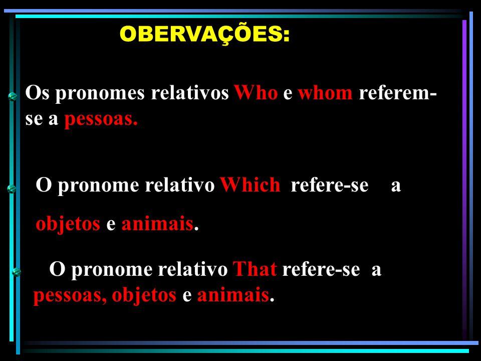 Os pronomes relativos Who e whom referem-se a pessoas. OBERVAÇÕES: O pronome relativo Which refere-se a objetos e animais. O pronome relativo That ref