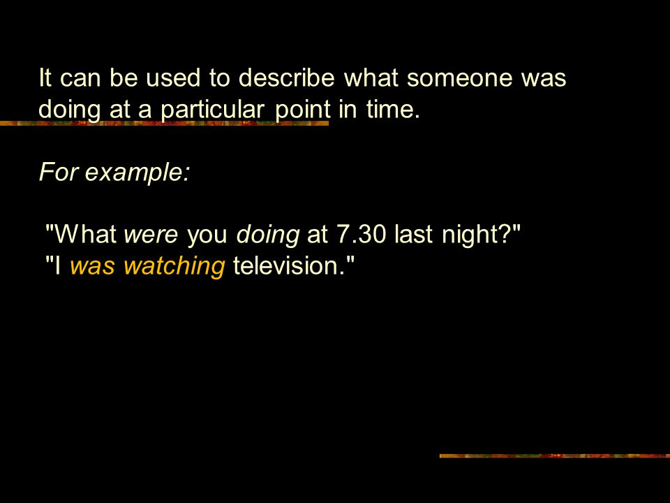 It can be used to describe what someone was doing at a particular point in time. For example: